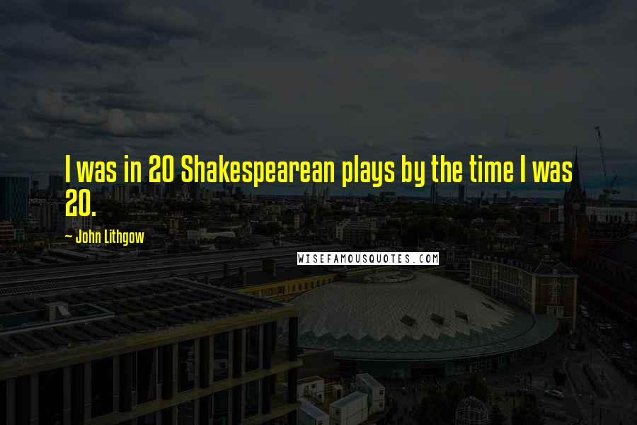 John Lithgow quotes: I was in 20 Shakespearean plays by the time I was 20.