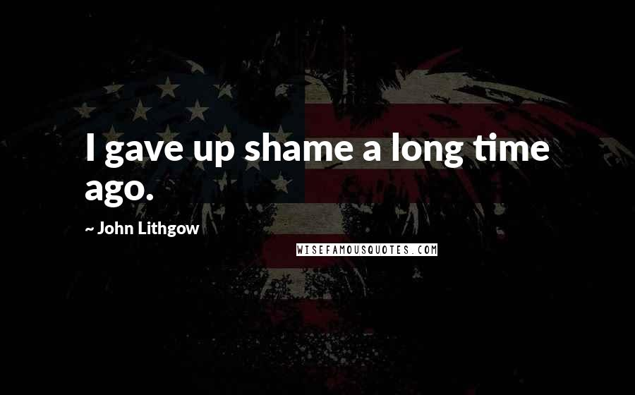 John Lithgow quotes: I gave up shame a long time ago.