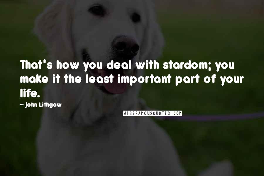 John Lithgow quotes: That's how you deal with stardom; you make it the least important part of your life.