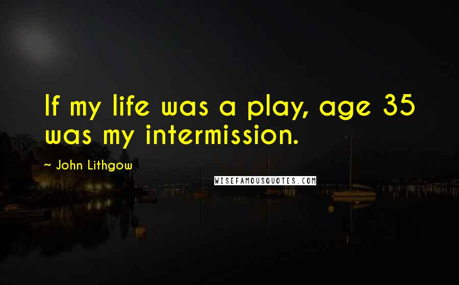 John Lithgow quotes: If my life was a play, age 35 was my intermission.