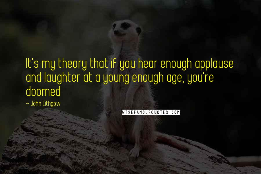 John Lithgow quotes: It's my theory that if you hear enough applause and laughter at a young enough age, you're doomed