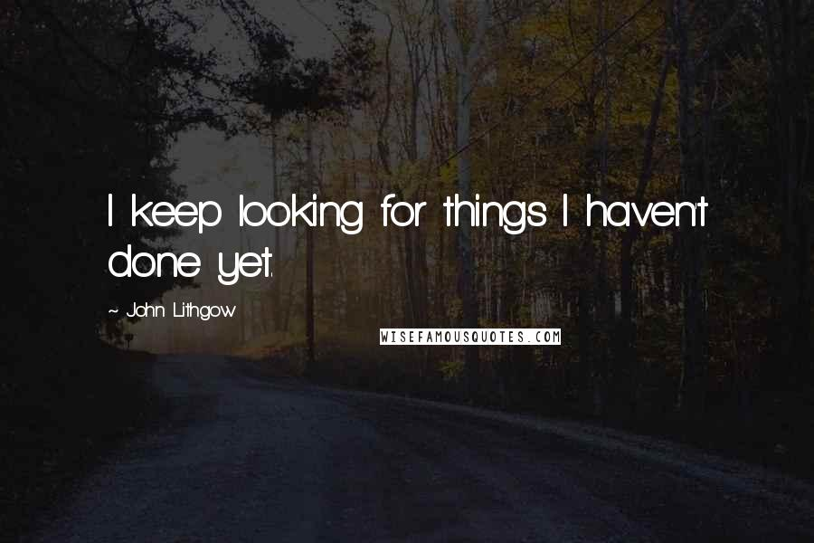 John Lithgow quotes: I keep looking for things I haven't done yet.