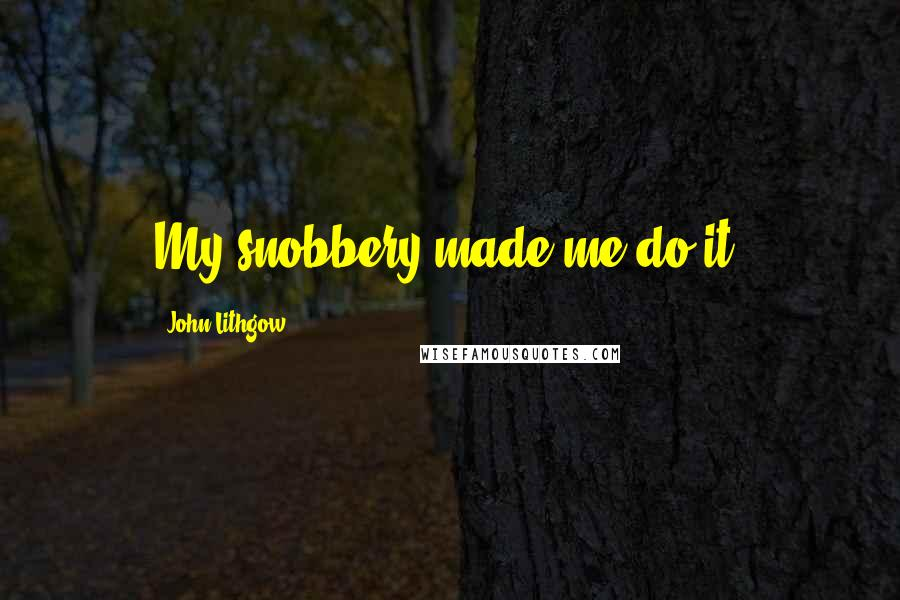 John Lithgow quotes: My snobbery made me do it.
