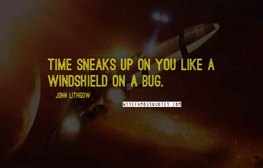 John Lithgow quotes: Time sneaks up on you like a windshield on a bug.