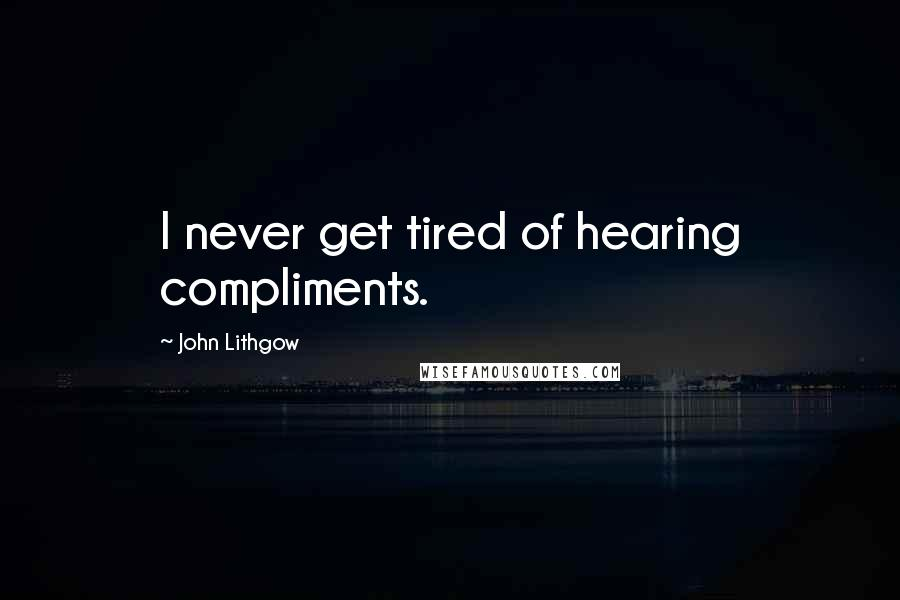 John Lithgow quotes: I never get tired of hearing compliments.
