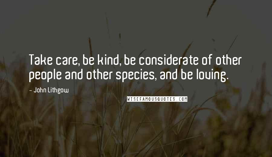 John Lithgow quotes: Take care, be kind, be considerate of other people and other species, and be loving.