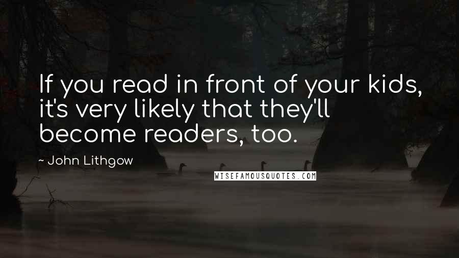 John Lithgow quotes: If you read in front of your kids, it's very likely that they'll become readers, too.