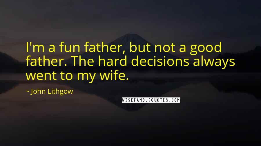 John Lithgow quotes: I'm a fun father, but not a good father. The hard decisions always went to my wife.