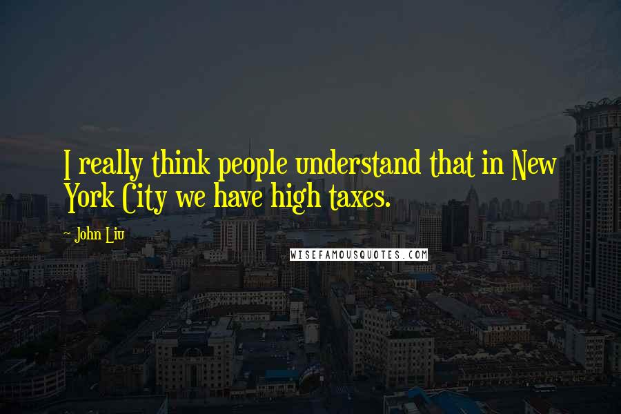 John Liu quotes: I really think people understand that in New York City we have high taxes.