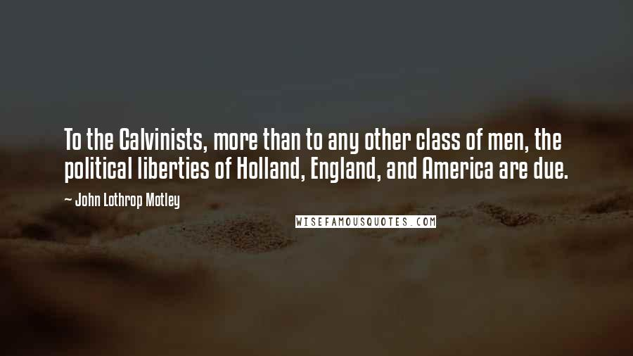 John Lothrop Motley quotes: To the Calvinists, more than to any other class of men, the political liberties of Holland, England, and America are due.