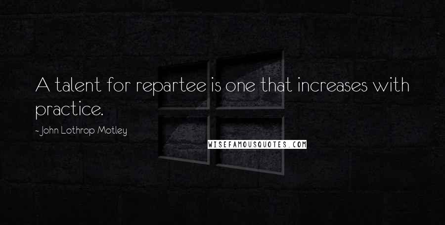 John Lothrop Motley quotes: A talent for repartee is one that increases with practice.