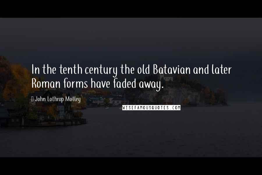 John Lothrop Motley quotes: In the tenth century the old Batavian and later Roman forms have faded away.