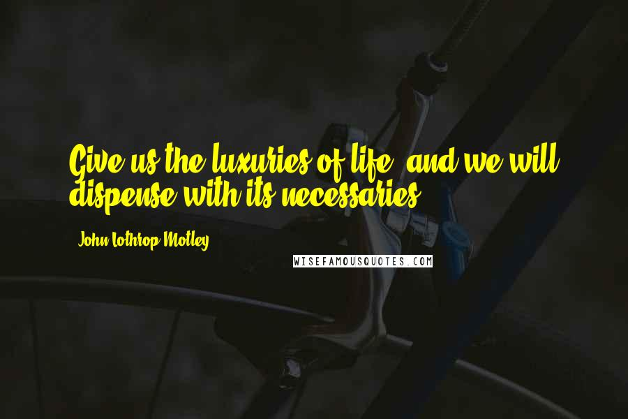 John Lothrop Motley quotes: Give us the luxuries of life, and we will dispense with its necessaries.