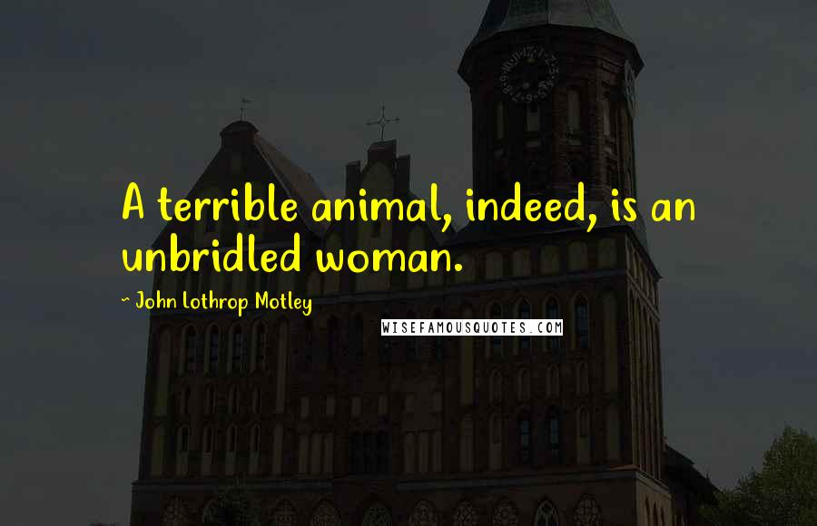 John Lothrop Motley quotes: A terrible animal, indeed, is an unbridled woman.
