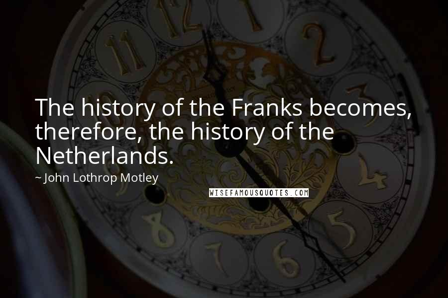 John Lothrop Motley quotes: The history of the Franks becomes, therefore, the history of the Netherlands.