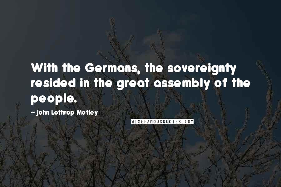 John Lothrop Motley quotes: With the Germans, the sovereignty resided in the great assembly of the people.