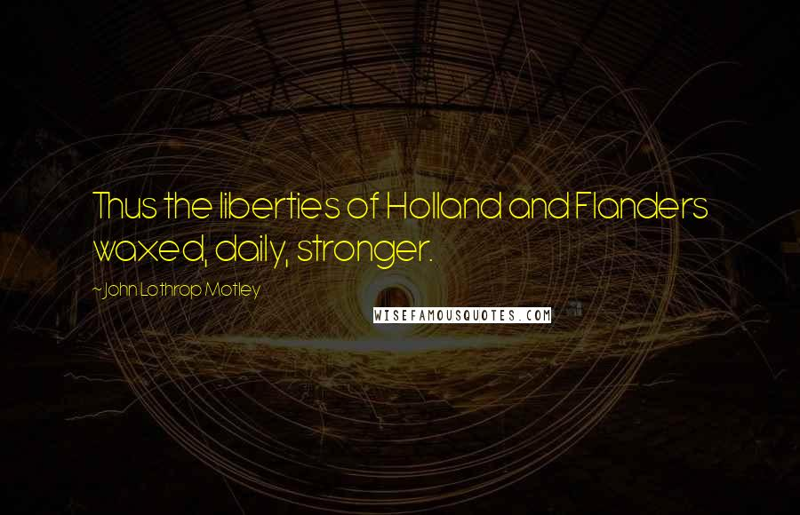 John Lothrop Motley quotes: Thus the liberties of Holland and Flanders waxed, daily, stronger.