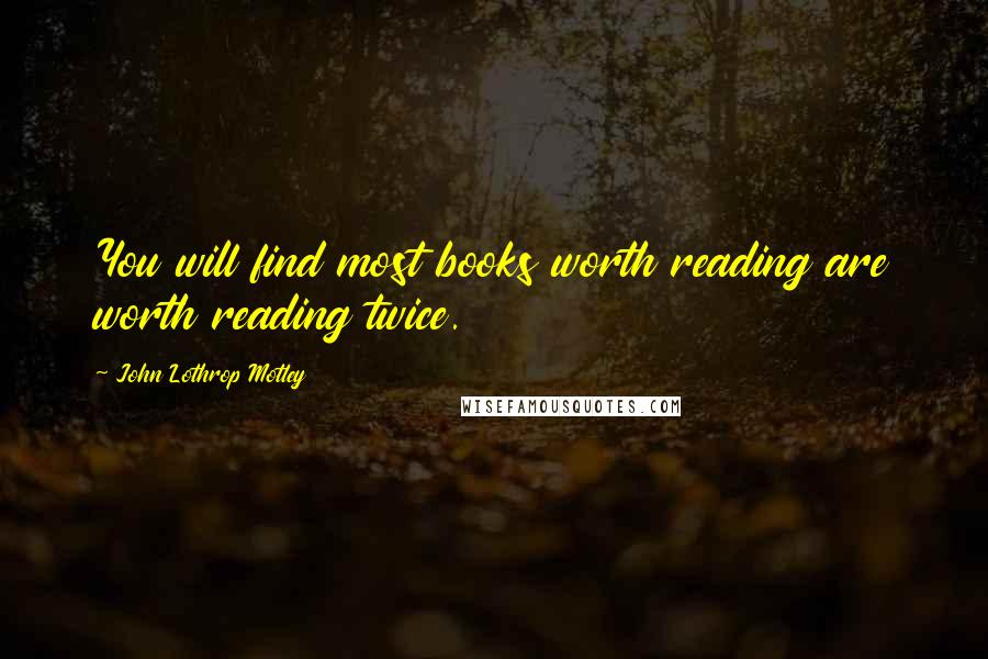 John Lothrop Motley quotes: You will find most books worth reading are worth reading twice.