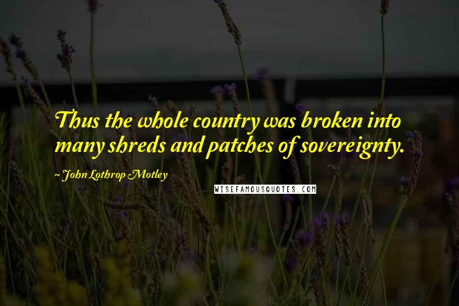 John Lothrop Motley quotes: Thus the whole country was broken into many shreds and patches of sovereignty.