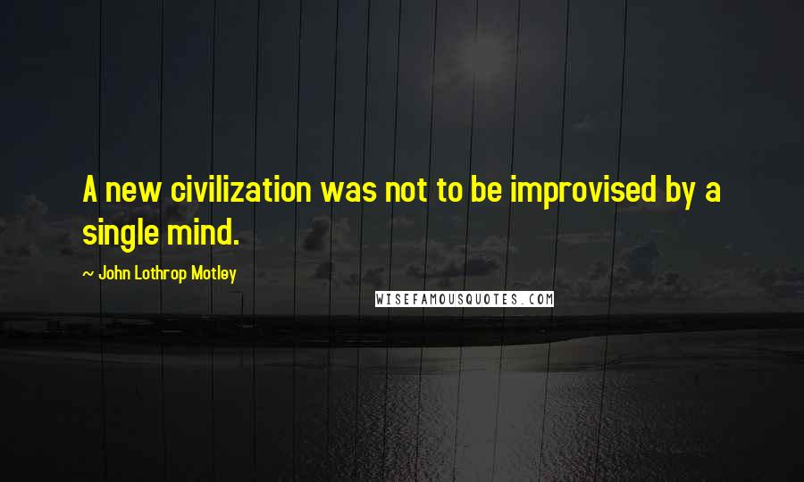 John Lothrop Motley quotes: A new civilization was not to be improvised by a single mind.