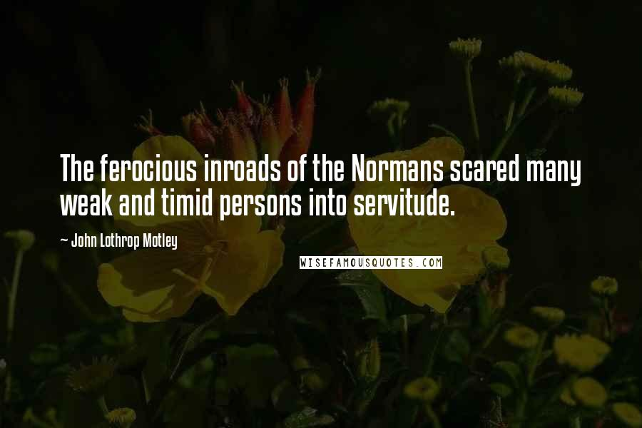 John Lothrop Motley quotes: The ferocious inroads of the Normans scared many weak and timid persons into servitude.