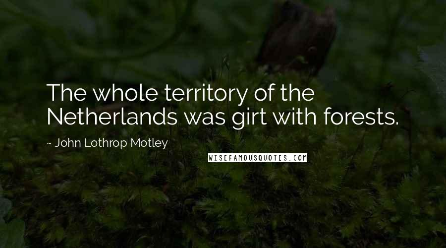 John Lothrop Motley quotes: The whole territory of the Netherlands was girt with forests.