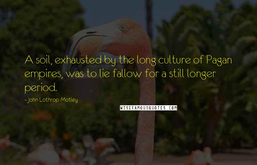 John Lothrop Motley quotes: A soil, exhausted by the long culture of Pagan empires, was to lie fallow for a still longer period.