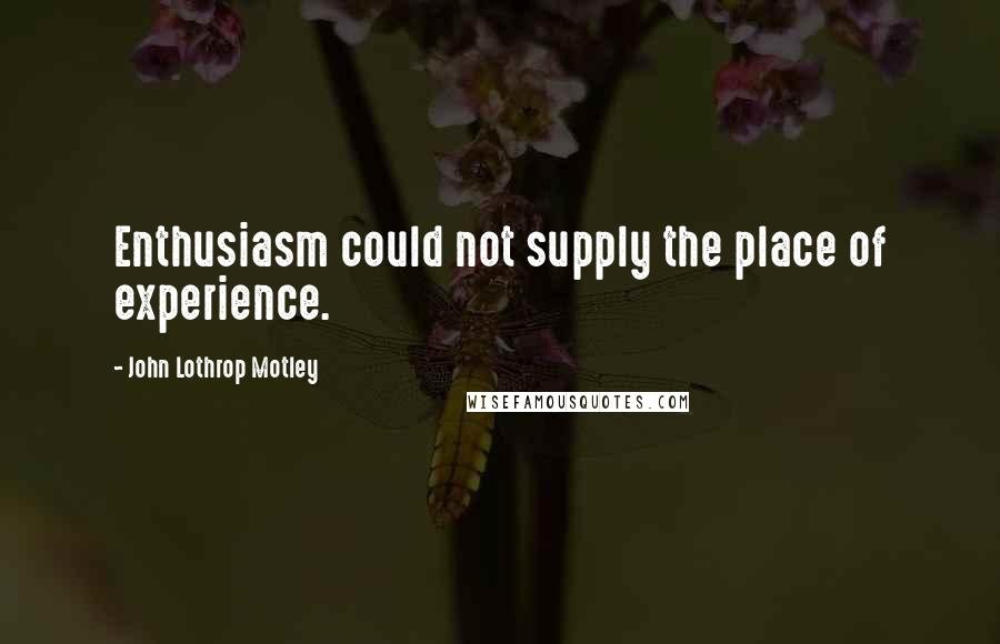 John Lothrop Motley quotes: Enthusiasm could not supply the place of experience.