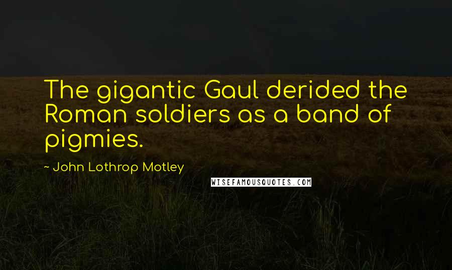 John Lothrop Motley quotes: The gigantic Gaul derided the Roman soldiers as a band of pigmies.