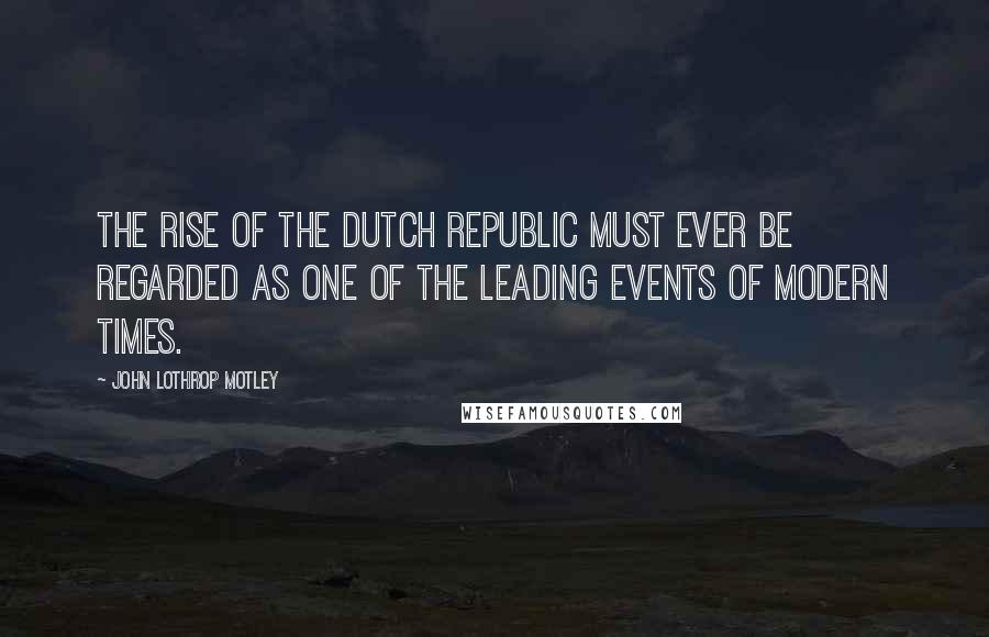 John Lothrop Motley quotes: The rise of the Dutch Republic must ever be regarded as one of the leading events of modern times.