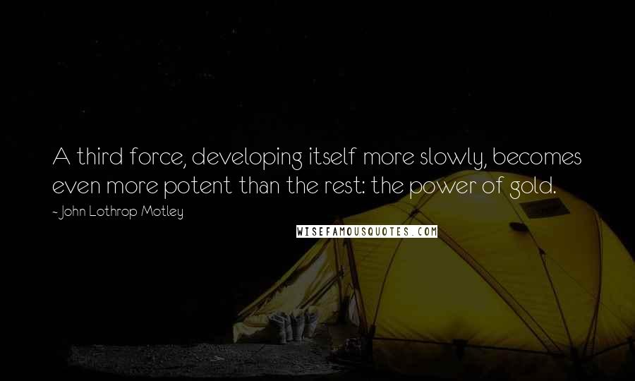 John Lothrop Motley quotes: A third force, developing itself more slowly, becomes even more potent than the rest: the power of gold.