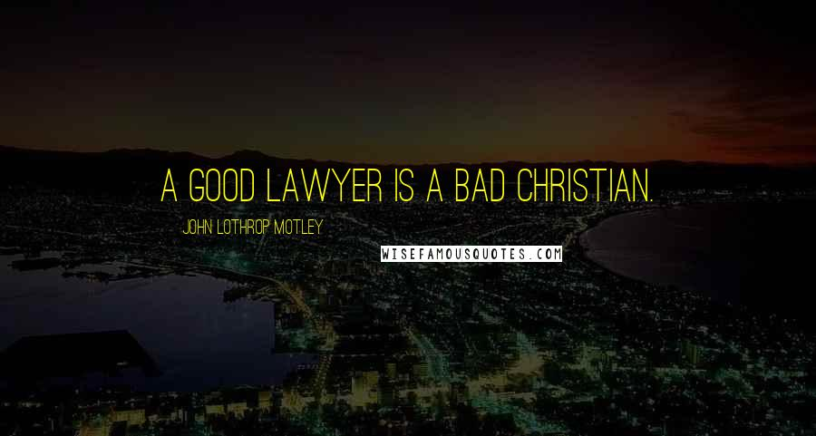 John Lothrop Motley quotes: A good lawyer is a bad Christian.