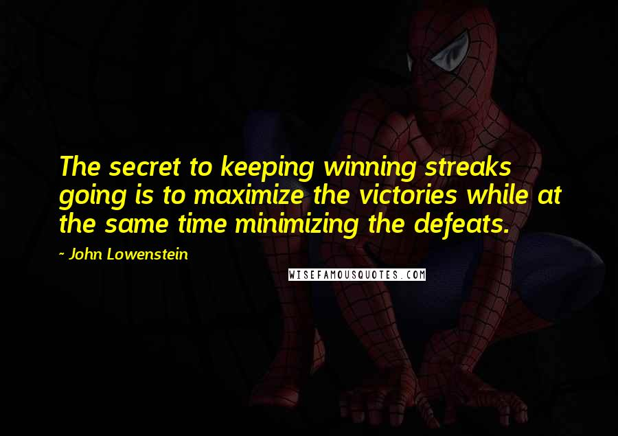 John Lowenstein quotes: The secret to keeping winning streaks going is to maximize the victories while at the same time minimizing the defeats.