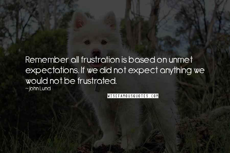 John Lund quotes: Remember all frustration is based on unmet expectations. If we did not expect anything we would not be frustrated.
