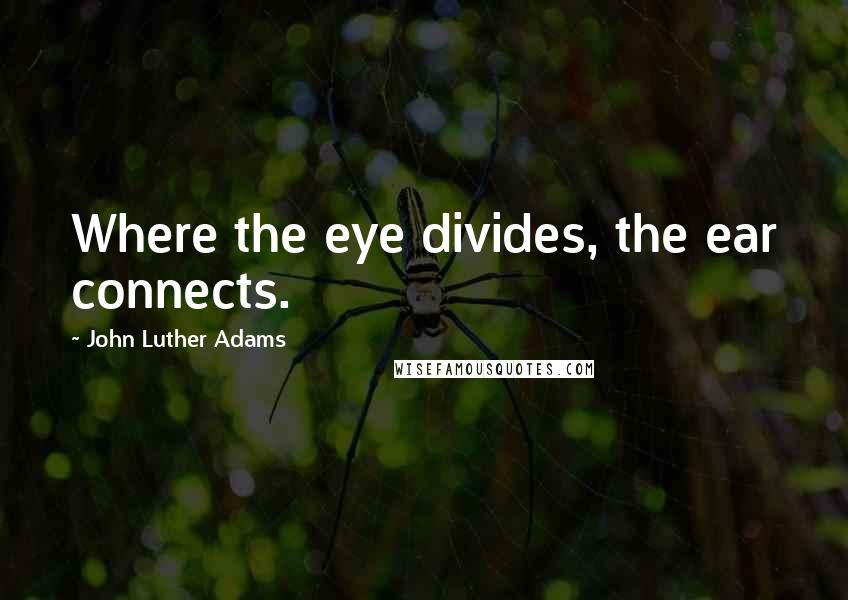 John Luther Adams quotes: Where the eye divides, the ear connects.