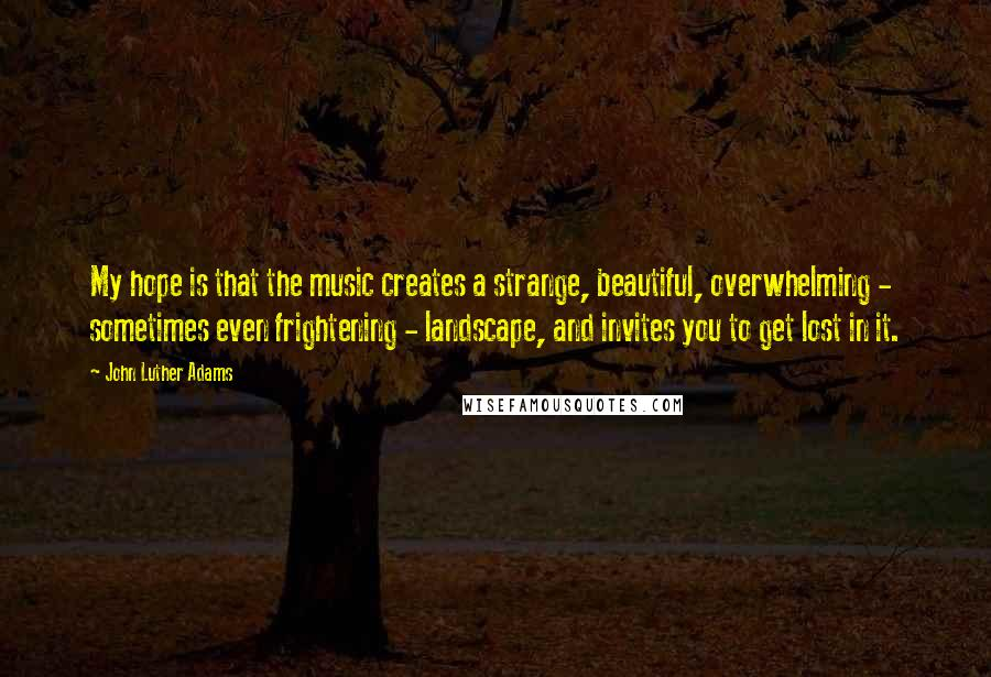 John Luther Adams quotes: My hope is that the music creates a strange, beautiful, overwhelming - sometimes even frightening - landscape, and invites you to get lost in it.