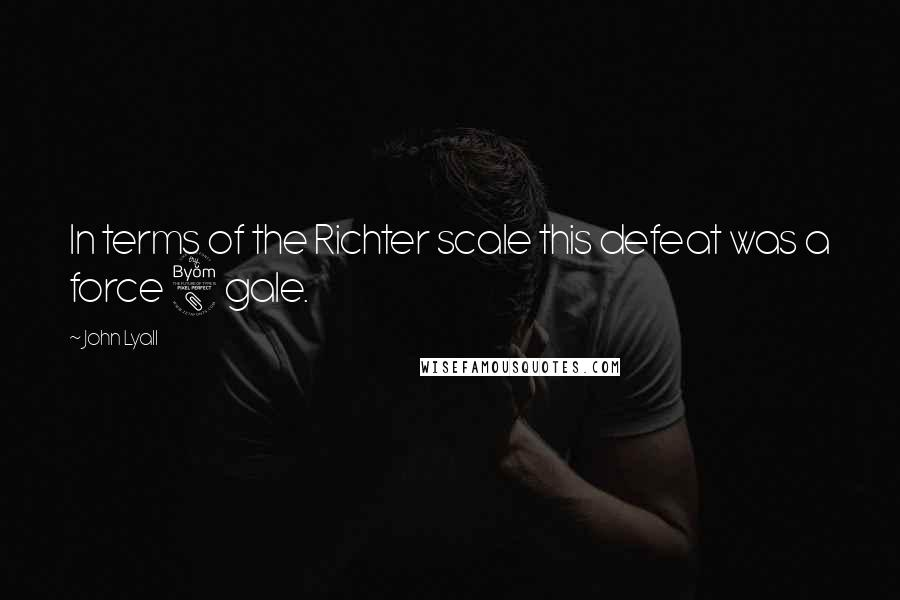 John Lyall quotes: In terms of the Richter scale this defeat was a force 8 gale.