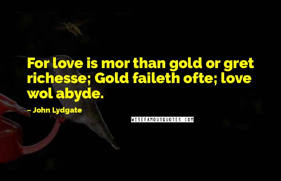 John Lydgate quotes: For love is mor than gold or gret richesse; Gold faileth ofte; love wol abyde.