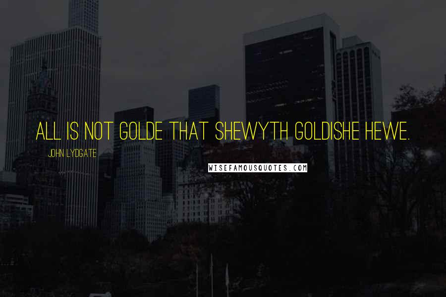 John Lydgate quotes: All is not golde that shewyth goldishe hewe.