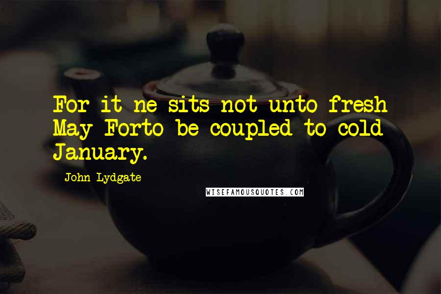 John Lydgate quotes: For it ne sits not unto fresh May Forto be coupled to cold January.