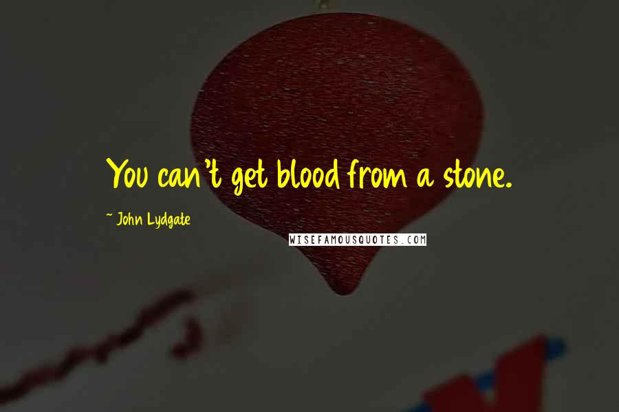 John Lydgate quotes: You can't get blood from a stone.