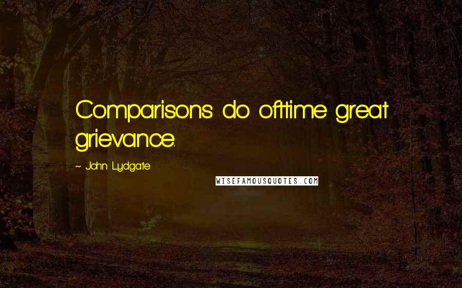 John Lydgate quotes: Comparisons do ofttime great grievance.