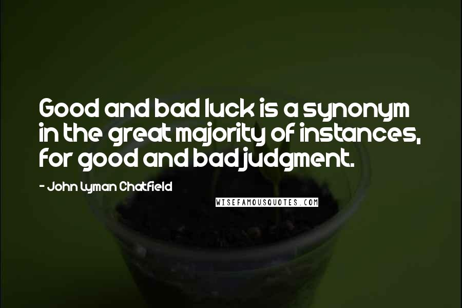 John Lyman Chatfield quotes: Good and bad luck is a synonym in the great majority of instances, for good and bad judgment.