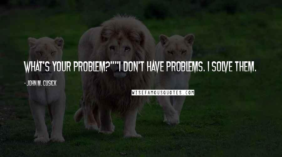 "John M. Cusick quotes: What's your problem?""""I don't have problems. I solve them."