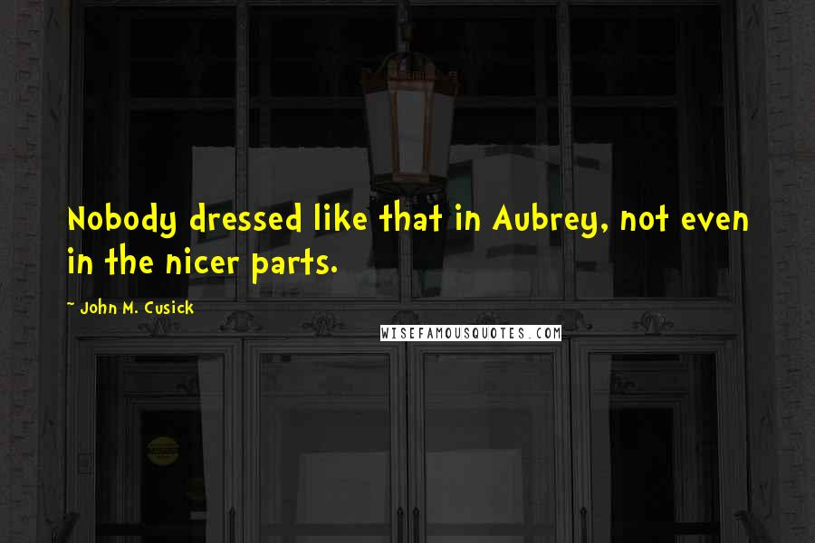 John M. Cusick quotes: Nobody dressed like that in Aubrey, not even in the nicer parts.