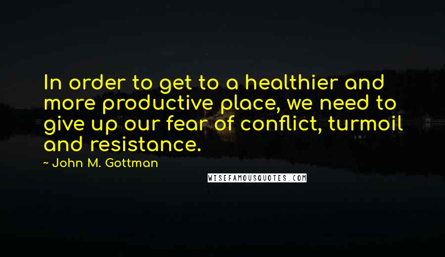 John M. Gottman quotes: In order to get to a healthier and more productive place, we need to give up our fear of conflict, turmoil and resistance.