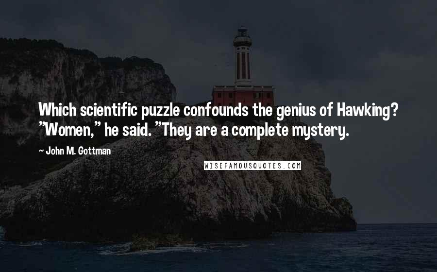 "John M. Gottman quotes: Which scientific puzzle confounds the genius of Hawking? ""Women,"" he said. ""They are a complete mystery."