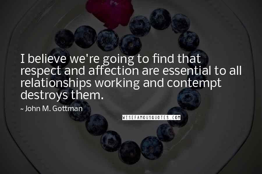 John M. Gottman quotes: I believe we're going to find that respect and affection are essential to all relationships working and contempt destroys them.