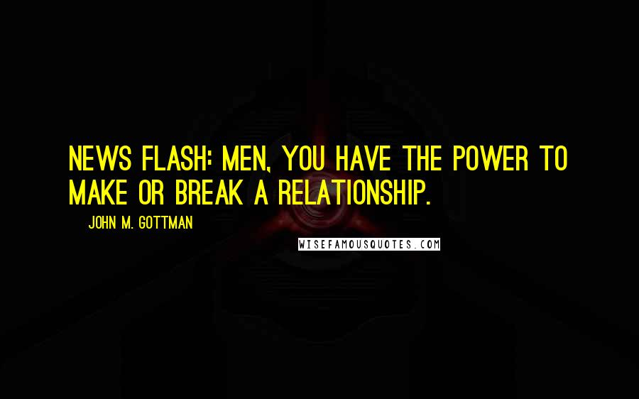 John M. Gottman quotes: news flash: Men, you have the power to make or break a relationship.