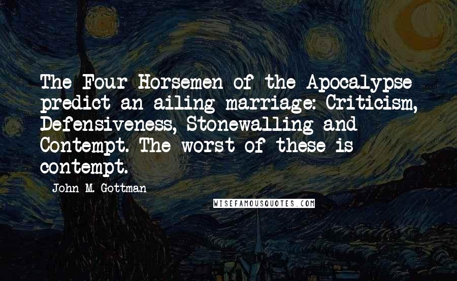 John M. Gottman quotes: The Four Horsemen of the Apocalypse predict an ailing marriage: Criticism, Defensiveness, Stonewalling and Contempt. The worst of these is contempt.